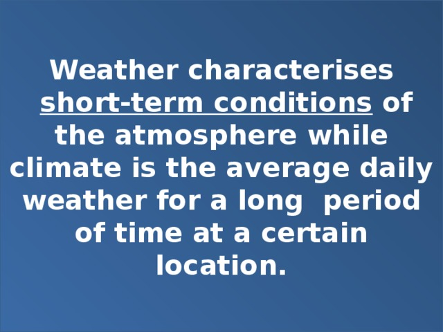 Weather characterises  short-term conditions of the atmosphere while climate is the average daily weather for a long period of time at a certain location.