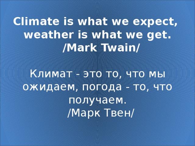 Climate is what we expect,  weather is what we get.   /Mark Twain/   Климат - это то, что мы ожидаем, погода - то, что получаем.   /Марк Твен/