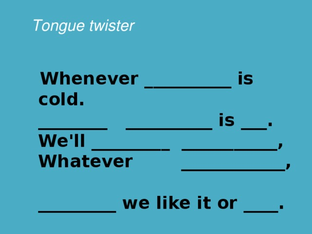 Tongue twister  Whenever __________ is cold.  ________ __________ is ___.  We'll _________ ___________,  Whatever ____________,  _________ we like it or ____.