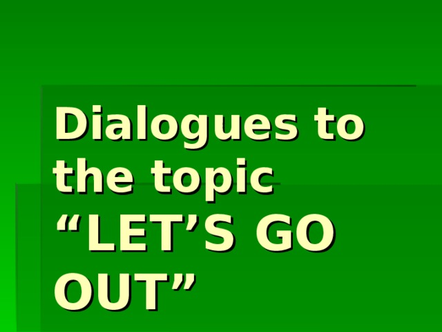 """Dialogues to the topic  """"LET'S GO OUT"""""""
