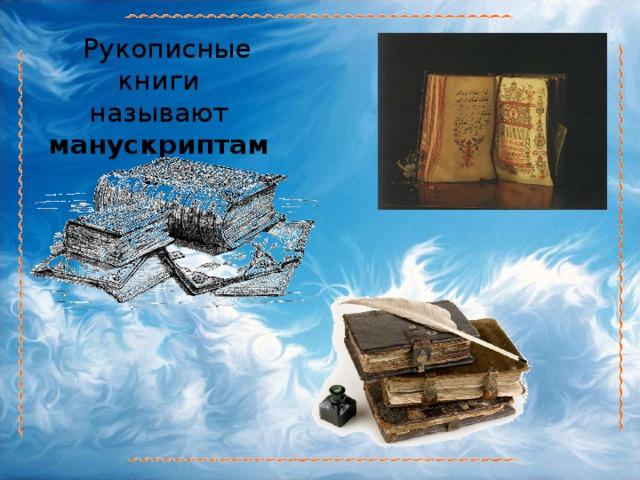 Рукописные книги называют манускриптами .