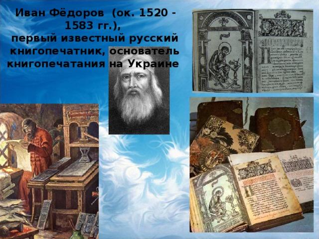 Иван Фёдоров (ок. 1520-1583 гг.), первый известный русский книгопечатник, основатель книгопечатания на Украине