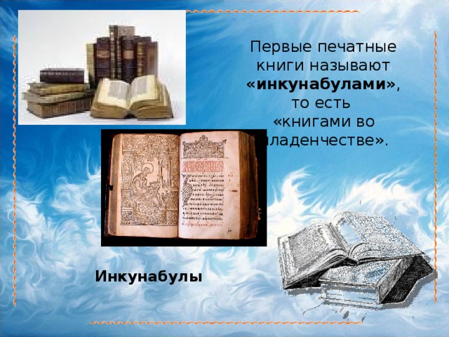 Первые печатные книги называют «инкунабулами» , то есть «книгами во младенчестве». Инкунабулы