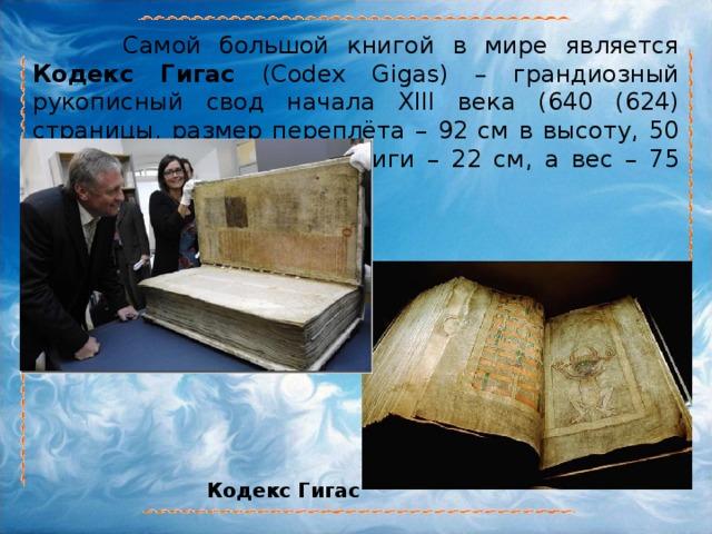 Самой большой книгой в мире является Кодекс Гигас (Codex Gigas) – грандиозный рукописный свод начала XIII века (640 (624) страницы, размер переплёта – 92 см в высоту, 50 см в ширину; толщина книги – 22 см, а вес – 75 кг). Кодекс Гигас