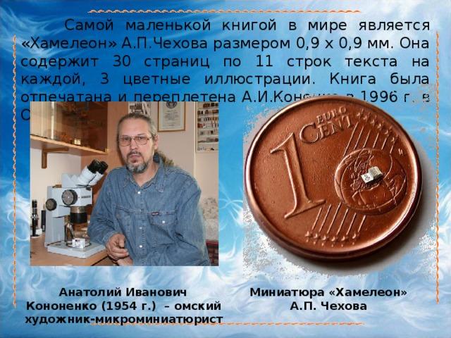 Самой маленькой книгой в мире является «Хамелеон» А.П.Чехова размером 0,9 х 0,9 мм. Она содержит 30 страниц по 11 строк текста на каждой, 3 цветные иллюстрации. Книга была отпечатана и переплетена А.И.Коненко в 1996 г. в Омске. Анатолий Иванович Кононенко (1954 г.) – омский художник-микроминиатюрист  Миниатюра «Хамелеон» А.П. Чехова