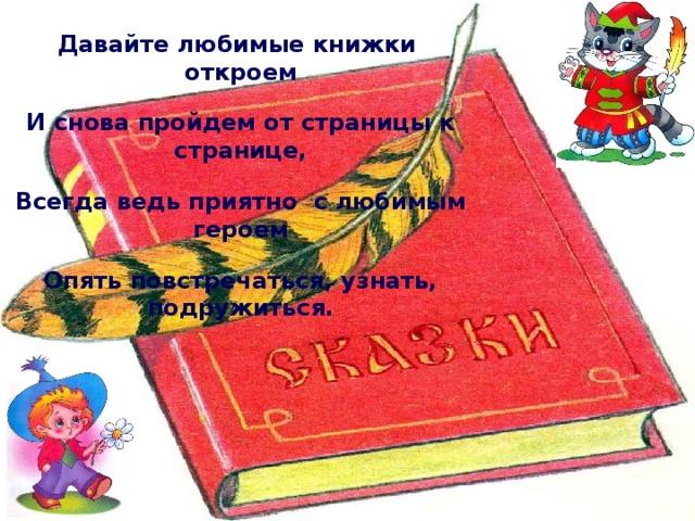 Давайте любимые книжки откроем И снова пройдем от страницы к странице, Всегда ведь приятно с любимым героем Опять повстречаться, узнать, подружиться.
