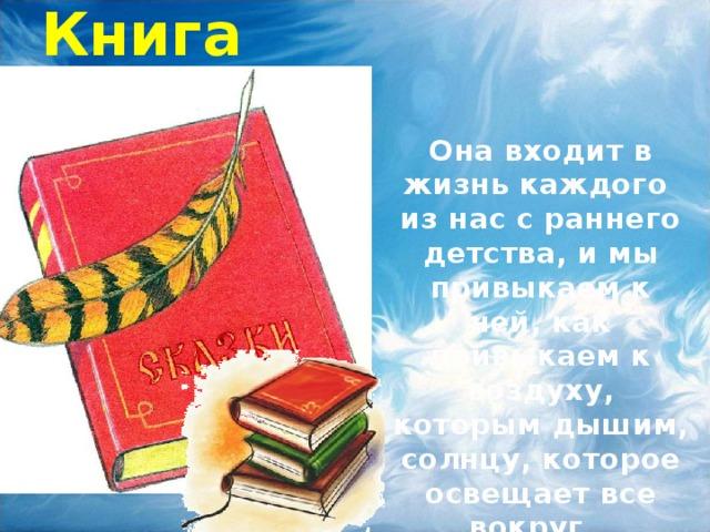 Книга Она входит в жизнь каждого из нас с раннего детства, и мы привыкаем к ней, как привыкаем к воздуху, которым дышим, солнцу, которое освещает все вокруг…