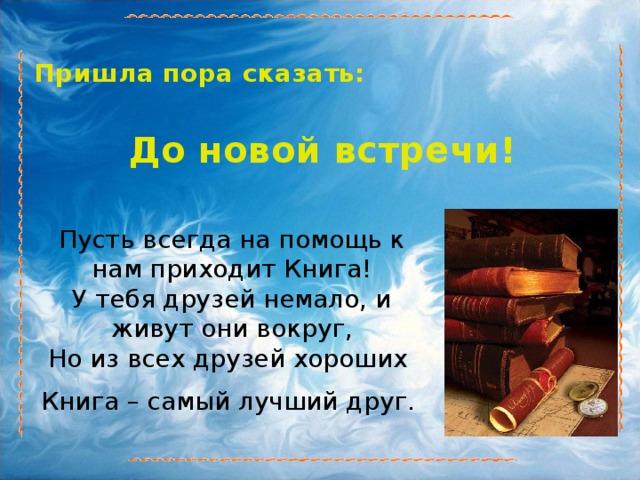 Пришла пора сказать:  До новой встречи! Пусть всегда на помощь к нам приходит Книга!  У тебя друзей немало, и живут они вокруг,  Но из всех друзей хороших Книга – самый лучший друг.