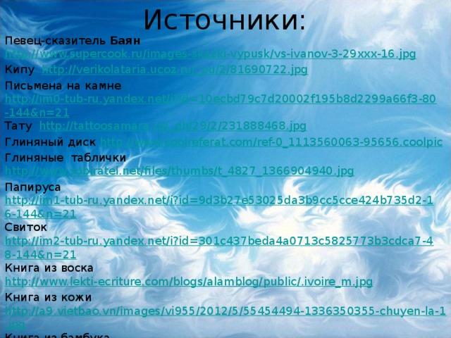 Источники: Певец-сказитель Баян http://www.supercook.ru/images-skazki-vypusk/vs-ivanov-3-29xxx-16.jpg Кипу http://verikolataria.ucoz.ru/_pu/2/81690722.jpg Письмена на камне http://im0-tub-ru.yandex.net/i?id=10ecbd79c7d20002f195b8d2299a66f3-80-144&n=21 Тату http://tattoosamara.ru/_ph/29/2/231888468.jpg Глиняный диск http://www.coolreferat.com/ref-0_1113560063-95656.coolpic Глиняные таблички http://www.sobiratel.net/files/thumbs/t_4827_1366904940.jpg Папируса http://im1-tub-ru.yandex.net/i?id=9d3b27e53025da3b9cc5cce424b735d2-16-144&n=21 Свиток http://im2-tub-ru.yandex.net/i?id=301c437beda4a0713c5825773b3cdca7-48-144&n=21 Книга из воска http://www.lekti-ecriture.com/blogs/alamblog/public/.ivoire_m.jpg Книга из кожи http://a9.vietbao.vn/images/vi955/2012/5/55454494-1336350355-chuyen-la-1.jpg Книга из бамбука http://im2-tub-ru.yandex.net/i?id=759e1c03fb6020fb6ac1599ecabe30de-117-144&n=21 Манускрипты http://im1-tub-ru.yandex.net/i?id=d228a21580fa53ab89a6400189e80ece-128-144&n=21 Иоганн Гутенберг http://im3-tub-ru.yandex.net/i?id=0ba0e5f8e232496f9cc63ed379f7c083-139-144&n=21 Биография Иоганн Гутенберг http://2mir-istorii.ru/lichnosti-srednii-veka/64-iogann-gutenberg.html Иван Федоров http://vsebudet.info/images/stories/2012/02/pech.jpg Кодекс Гигас http://img0.liveinternet.ru/images/attach/c/7/98/850/98850608_3862295_1363970997_12345.png Миниатюра «Хамелеон» А.П. Чехова http://img-fotki.yandex.ru/get/5705/iz-knig.c/0_59b15_355b7242_XL.jpg