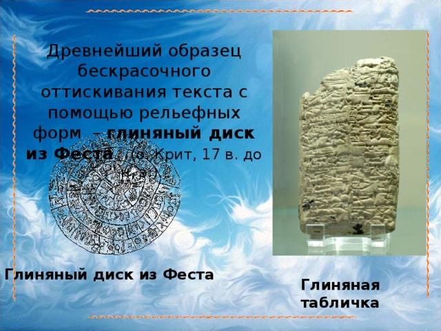 Древнейший образец бескрасочного оттискивания текста с помощью рельефных форм – глиняный диск из Феста  (о.Крит, 17в. до н.э.). Глиняный диск из Феста Глиняная табличка