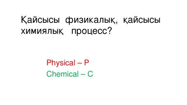 Қайсысы физикалық, қайсысы химиялық процесс?   Physical – P Chemical – C