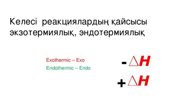 Келесі реакциялардың қайсысы экзотермиялық, эндотермиялық - Exothermic – Exo Endothermic – Endo +