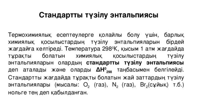 Стандартты түзілу энтальпиясы  Термохимиялық есептеулерге қолайлы болу үшін, барлық химиялық қосылыстардың түзілу энтальпияларын бірдей жағдайға келтіреді. Температура 298 0 К, қысым 1 атм жағдайда тұрақты болатын химиялық қосылыстардың түзілу энтальпияларын олардың стандартты түзілу энтальпиясы деп аталады және оларды ΔН 0 298 таңбасымен белгілейді. Стандартты жағдайда тұрақты болатын жай заттардың түзілу энтальпиялары (мысалы: О 2 (газ), N 2 (газ), Br 2 (сұйық) т.б.) нольге тең деп қабылданған.