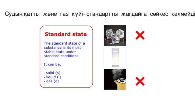 Судың қатты және газ күйі- стандартты жағдайға сәйкес келмейді .
