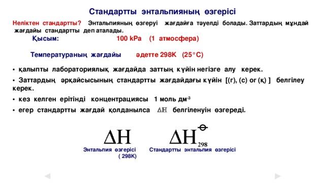 Стандартты энтальпияның өзгерісі Неліктен стандартты? Энтальпияның өзгеруі жағдайға тәуелді болады. Заттардың мұндай жағдайы стандартты деп аталады.   Қысым:   100 kPa (1 атмосфера)    Температураның жағдайы әдетте 298K (25°C)  • қалыпты лабораториялық жағдайда заттың күйін негізге алу керек. • Заттардың әрқайсысының стандартты жағдайдағы күйін [(г), (с) or (қ) ] белгілеу керек. • кез келген ерітінді концентрациясы 1 моль дм -3 • егер стандартты жағдай қолданылса DH белгіленуін өзгереді.        Энтальпия өзгерісі Стандартты энтальпия өзгерісі       ( 298K)