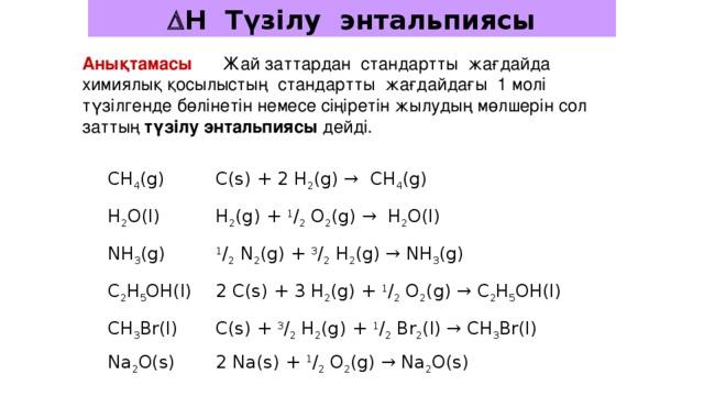  H Түзілу энтальпиясы Анықтамасы  Жай заттардан стандартты жағдайда химиялық қосылыстың стандартты жағдайдағы 1 молі түзілгенде бөлінетін немесе сіңіретін жылудың мөлшерін сол заттың түзілу энтальпиясы дейді. CH 4 (g) C(s) + 2 H 2 (g) → CH 4 (g) H 2 O(l) H 2 (g) + 1 / 2 O 2 (g) → H 2 O(l) NH 3 (g) 1 / 2 N 2 (g) + 3 / 2 H 2 (g) → NH 3 (g) C 2 H 5 OH(l) 2 C(s) + 3 H 2 (g) + 1 / 2 O 2 (g) → C 2 H 5 OH(l) CH 3 Br(l) C(s) + 3 / 2 H 2 (g) + 1 / 2 Br 2 (l) → CH 3 Br(l) Na 2 O(s) 2 Na(s) + 1 / 2 O 2 (g) → Na 2 O(s)