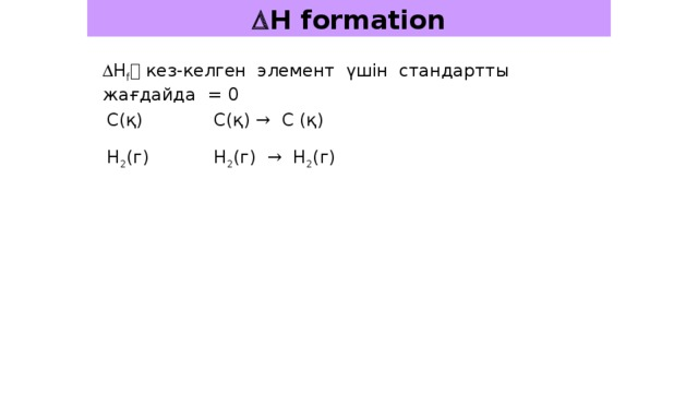  H formation  H f  кез-келген элемент үшін стандартты жағдайда = 0 C(қ) C(қ) → C (қ) H 2 (г) H 2 (г) → H 2 (г)