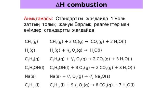  H combustion Анықтамасы: Стандартты жағдайда 1 моль заттың толық жануы.Барлық реагенттер мен өнімдер стандартты жағдайда CH 4 (g) CH 4 (g) + 2 O 2 (g) → CO 2 (g) + 2 H 2 O(l) H 2 (g) H 2 (g) + 1 / 2 O 2 (g) → H 2 O(l) C 2 H 6 (g) C 2 H 6 (g) + 7 / 2 O 2 (g) → 2 CO 2 (g) + 3 H 2 O(l) C 2 H 5 OH(l) C 2 H 5 OH(l) + 3 O 2 (g) → 2 CO 2 (g) + 3 H 2 O(l) Na(s) Na(s) + 1 / 4 O 2 (g) →  1 / 2 Na 2 O(s) C 6 H 14 (l) C 6 H 14 (l) + 9 1 / 2 O 2 (g) → 6 CO 2 (g) + 7 H 2 O(l)