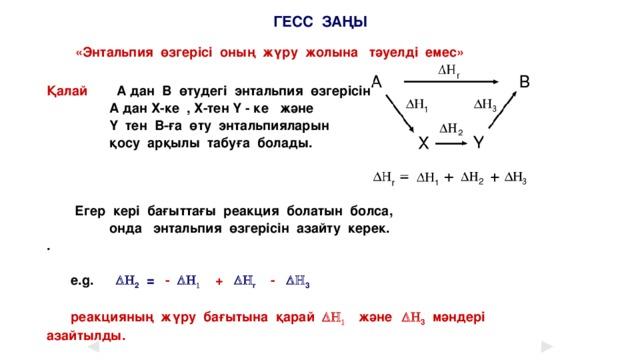 ГЕСС ЗАҢЫ «Энтальпия өзгерісі оның жүру жолына тәуелді емес»  Қалай  А дан В өтудегі энтальпия өзгерісін  А дан Х-ке , Х-тен Y - ке және  Y тен В-ға өту энтальпияларын  қосу арқылы табуға болады.      Егер кері бағыттағы реакция болатын болса,  онда энтальпия өзгерісін азайту керек. .   e.g. DH 2 =  -  DH 1  +  DH r  -  DH 3   реакцияның жүру бағытына қарай DH 1 және  DH 3 мәндері азайтылды.