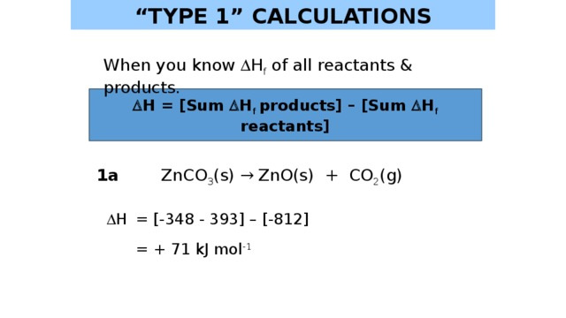 """"""" TYPE 1"""" CALCULATIONS When you know  H f of all reactants & products.   H = [Sum  H f  products] – [Sum  H f reactants] 1a ZnCO 3 (s) → ZnO(s) + CO 2 (g)   H  = [-348 - 393] – [-812]   = + 71 kJ mol -1"""