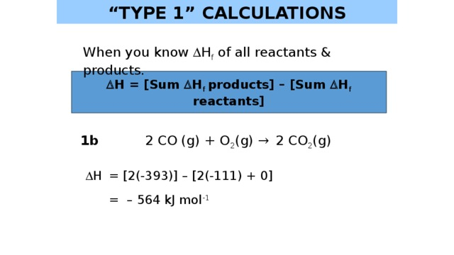 """"""" TYPE 1"""" CALCULATIONS When you know  H f of all reactants & products.   H = [Sum  H f  products] – [Sum  H f reactants] 1b 2 CO (g) + O 2 (g) → 2 CO 2 (g)   H  = [2(-393)] – [2(-111) + 0]   = – 564 kJ mol -1"""