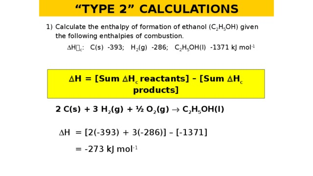 """"""" TYPE 2"""" CALCULATIONS 1)  Calculate the enthalpy of formation of ethanol (C 2 H 5 OH) given the following enthalpies of combustion.    H  c : C(s) -393; H 2 (g) -286; C 2 H 5 OH(l) -1371 kJ mol -1   H = [Sum  H c  reactants] – [Sum  H c products] 2 C(s) + 3 H 2 (g) + ½ O 2 (g)  C 2 H 5 OH(l)   H  = [2(-393) + 3(-286)] – [-1371]   = -273 kJ mol -1"""