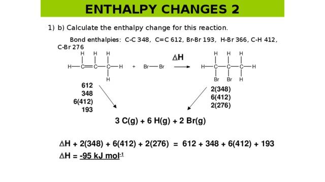 ENTHALPY CHANGES 2 1)  b) Calculate the enthalpy change for this reaction.   Bond enthalpies: C-C 348, C=C 612, Br-Br 193, H-Br 366, C-H 412, C-Br 276  H 612 348 6(412) 193 2(348) 6(412) 2(276) 3 C(g) + 6 H(g) + 2 Br(g)  H + 2(348) + 6(412) + 2(276) = 612 + 348 + 6(412) + 193  H = -95 kJ mol -1