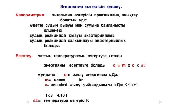 Энтальпия өзгерісін өлшеу. Калориметрия  энтальпия өзгерісін практикалық анықтау  болатын әдіс   Әдетте судың қызуы мен сууына байланысты  өлшенеді   судың реакцияда қызуы экзотермиялық   судың реакцияда салқындауы эндотермиялық  болады.  Есептеу  заттың температурасын өзгертуге кеткен   энергияны есептеуге болады q = m x c x  DT    мұндағы q = жылу энергиясы кДж  m = масса   kг  c = меншікті жылу сыйымдылығы kДж K -1 kг -1    [ су 4.18 ]    DT = температура өзгерісі  K
