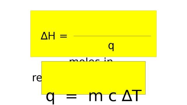 q  moles in reaction ∆ H = q = m c ∆T