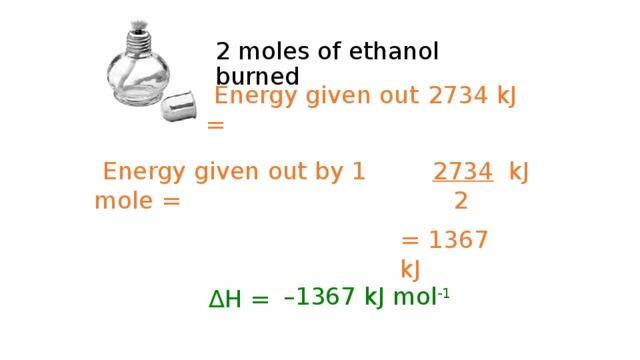 2 moles of ethanol burned  Energy given out =  2734 kJ  Energy given out by 1 mole =  2734 kJ  2 = 1367 kJ  ∆ H = – 1367 kJ mol -1