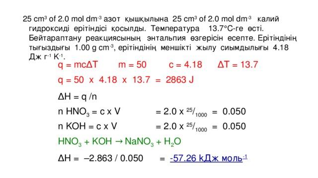 25 cm 3 of 2.0 mol dm -3 азот қышқылына 25 cm 3 of 2.0 mol dm -3 калий гидроксиді ерітіндісі қосылды. Температура 13.7  C-ге өсті. Бейтараптану реакциясының энтальпия өзгерісін есепте. Ерітіндінің тығыздығы 1.00 g cm -3 , ерітіндінің меншікті жылу сиымдылығы 4.18 Дж г -1 K -1 . q = mc ∆ T c = 4.18 ∆ T = 13.7 m = 50 q = 50 x 4.18 x 13.7 = 2863 J ∆ H = q /n n HNO 3 = с x V = 2.0 x 25 / 1000 = 0.050 n KOH = c x V = 2.0 x 25 / 1000 = 0.050 HNO 3 + KOH → NaNO 3 + H 2 O ∆ H = –2.863 / 0.050 = -57.26 kДж мoль -1