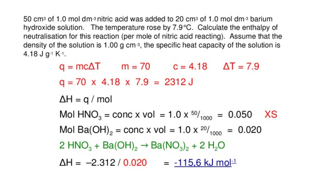 50 cm 3 of 1.0 mol dm -3 nitric acid was added to 20 cm 3 of 1.0 mol dm -3 barium hydroxide solution. The temperature rose by 7.9  C. Calculate the enthalpy of neutralisation for this reaction (per mole of nitric acid reacting). Assume that the density of the solution is 1.00 g cm -3 , the specific heat capacity of the solution is 4.18 J g -1 K -1 . ∆ T = 7.9 m = 70 c = 4.18 q = mc ∆ T q = 70 x 4.18 x 7.9 = 2312 J ∆ H = q / mol Mol HNO 3 = conc x vol = 1.0 x 50 / 1000 = 0.050 XS Mol Ba(OH) 2 = conc x vol = 1.0 x 20 / 1000 = 0.020 2 HNO 3 + Ba(OH) 2  → Ba(NO 3 ) 2 + 2 H 2 O ∆ H = –2.312 / 0.020 = -115,6 kJ mol -1