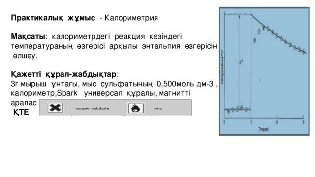 Практикалық жұмыс - Калориметрия Мақсаты : калориметрдегі реакция кезіндегі температураның өзгерісі арқылы энтальпия өзгерісін өлшеу. Қажетті құрал-жабдықтар : 3г мырыш ұнтағы, мыс сульфатының 0,500моль дм-3 , калориметр,Spark универсал құралы, магнитті араластырғыш,милиметровка қағаз.  ҚТЕ