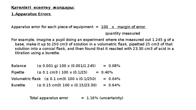 Қателікті есептеу жолдары: 1.Apparatus Errors Apparatus error for each piece of equipment = 100 x margin of error  quantity measured For example, imagine a pupil doing an experiment where she measured out 1.245 g of a base, make it up to 250 cm3 of solution in a volumetric flask, pipetted 25 cm3 of that solution into a conical flask, and then found that it reacted with 23.30 cm3 of acid in a titration using a burette. Balance   (± 0.001 g) 100 x (0.001/1.245)  = 0.08% Pipette   (± 0.1 cm3 ) 100 x (0.1/25)  = 0.40% Volumetric flask  (± 0.1 cm3) 100 x (0.1/250)  = 0.04% Burette   (± 0.15 cm3) 100 x (0.15/23.30)  = 0.64%    Total apparatus error   = 1.16% (uncertainty)