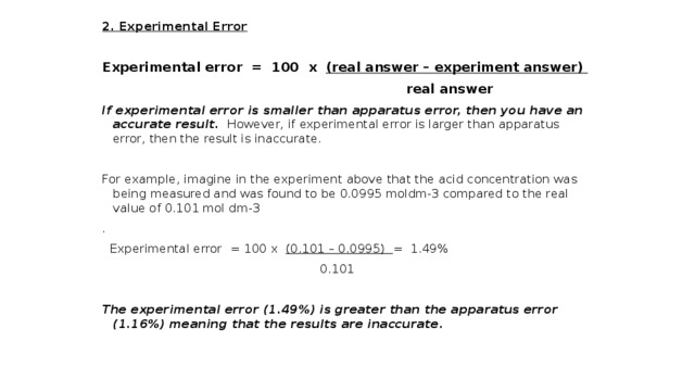 2. Experimental Error Experimental error = 100 x (real answer – experiment answer)  real answer If experimental error is smaller than apparatus error, then you have an accurate result. However, if experimental error is larger than apparatus error, then the result is inaccurate. For example, imagine in the experiment above that the acid concentration was being measured and was found to be 0.0995 moldm-3 compared to the real value of 0.101 mol dm-3 .  Experimental error = 100 x (0.101 – 0.0995) = 1.49%  0.101 The experimental error (1.49%) is greater than the apparatus error (1.16%) meaning that the results are inaccurate.