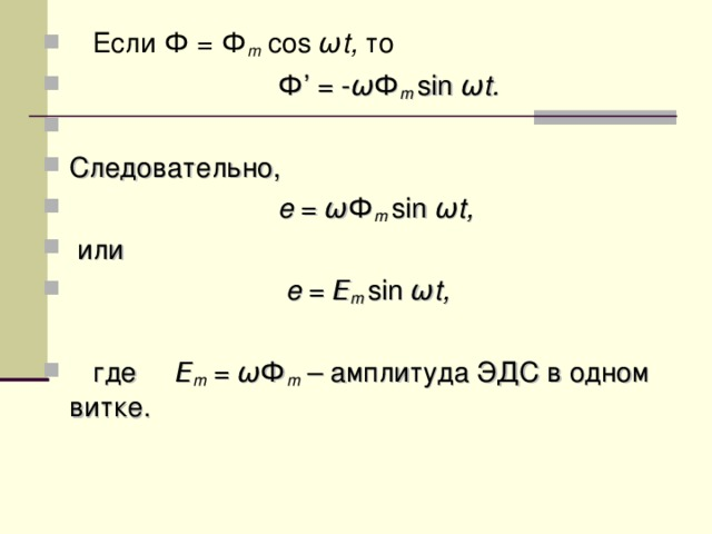 Если Ф = Ф m cos ω t, то  Ф ' = - ω Ф m  sin ω t. Следовательно,  e = ω Ф m  sin ω t,  или  e = Ε m  sin ω t,   где Ε m  =  ω Ф m  – амплитуда ЭДС в одном витке.