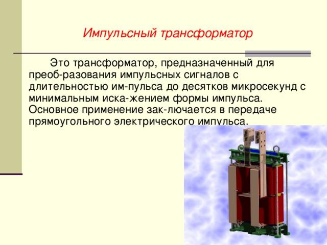 Импульсный трансформатор  Это трансформатор, предназначенный для преоб-разования импульсных сигналов с длительностью им-пульса до десятков микросекунд с минимальным иска-жением формы импульса. Основное применение зак-лючается в передаче прямоугольного электрического импульса.