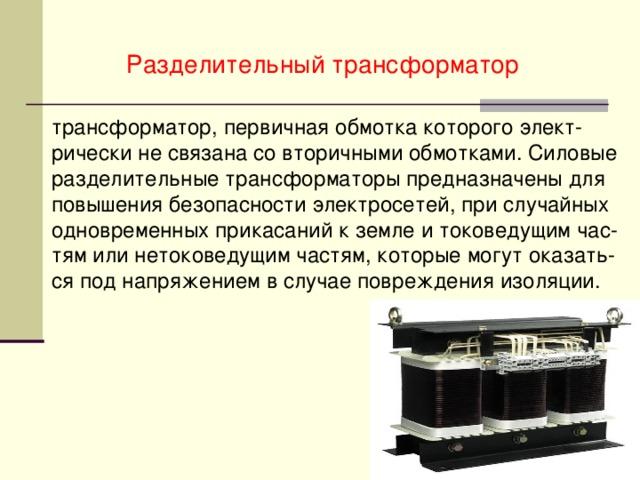 Разделительный трансформатор трансформатор, первичная обмотка которого элект-рически не связана со вторичными обмотками. Силовые разделительные трансформаторы предназначены для повышения безопасности электросетей, при случайных одновременных прикасаний к земле и токоведущим час-тям или нетоковедущим частям, которые могут оказать-ся под напряжением в случае повреждения изоляции.