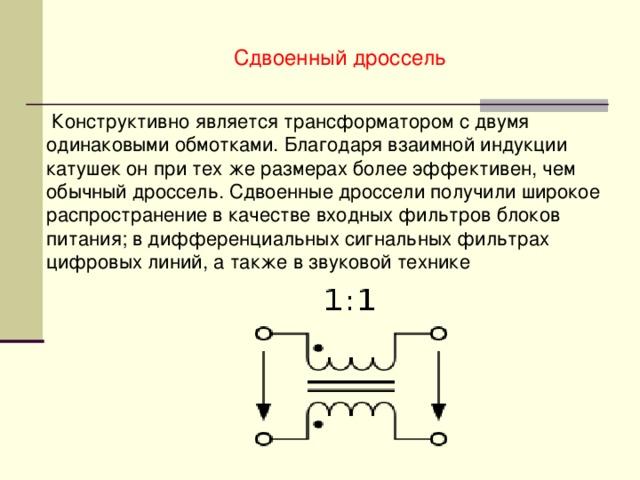 Сдвоенный дроссель  Конструктивно является трансформатором с двумя одинаковыми обмотками. Благодаря взаимной индукции катушек он при тех же размерах более эффективен, чем обычный дроссель. Сдвоенные дроссели получили широкое распространение в качестве входных фильтров блоков питания; в дифференциальных сигнальных фильтрах цифровых линий, а также в звуковой технике