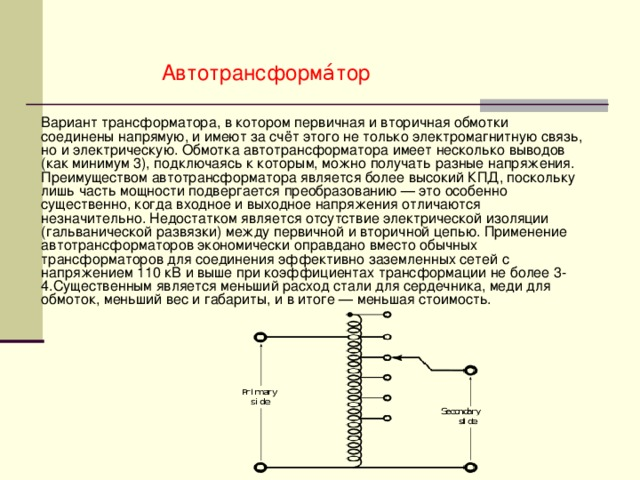 Автотрансформа́тор Вариант трансформатора, в котором первичная и вторичная обмотки соединены напрямую, и имеют за счёт этого не только электромагнитную связь, но и электрическую. Обмотка автотрансформатора имеет несколько выводов (как минимум 3), подключаясь к которым, можно получать разные напряжения. Преимуществом автотрансформатора является более высокий КПД, поскольку лишь часть мощности подвергается преобразованию — это особенно существенно, когда входное и выходное напряжения отличаются незначительно. Недостатком является отсутствие электрической изоляции (гальванической развязки) между первичной и вторичной цепью. Применение автотрансформаторов экономически оправдано вместо обычных трансформаторов для соединения эффективно заземленных сетей с напряжением 110 кВ и выше при коэффициентах трансформации не более 3-4.Существенным является меньший расход стали для сердечника, меди для обмоток, меньший вес и габариты, и в итоге — меньшая стоимость.