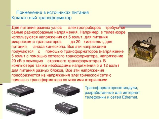 Применение в источниках питания Компактный трансформатор Для питания разных узлов электроприборов требуются самые разнообразные напряжения. Например, в телевизоре используются напряжения от 5 вольт, для питания микросхем и транзисторов, до 20 киловольт, для питания анода кинескопа. Все эти напряжения получаются с помощью трансформаторов (напряжение 5 вольт с помощью сетевого трансформатора, напряжение 20 кВ с помощью строчного трансформатора). В компьютере также необходимы напряжения 5 и 12 вольт для питания разных блоков. Все эти напряжения преобразуются из напряжения электрической сети с помощью трансформатора со многими вторичными обмотками Трансформаторные модули, разработанные для интернет телефонии и сетей Ethernet.