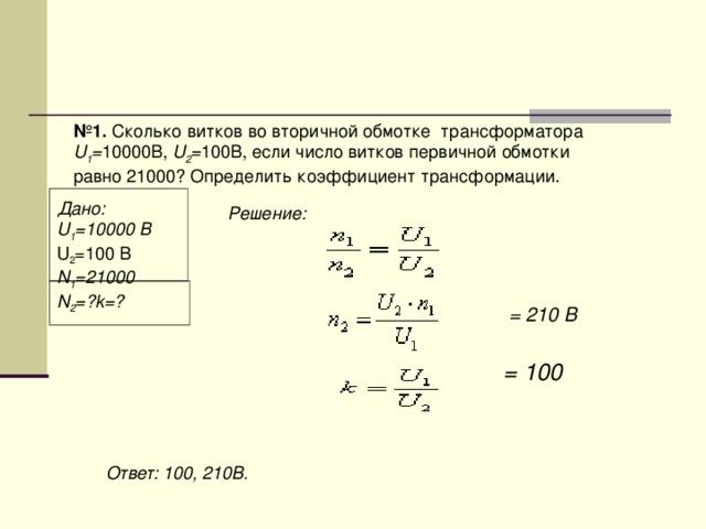 № 1. Сколько витков во вторичной обмотке трансформатора U 1 = 10000В, U 2 = 100В, если число витков первичной обмотки равно 21000? Определить коэффициент трансформации.  Дано: U 1 =10000 B U 2 =100 B N 1 =21000 N 2 =?k=? Решение: = 210 B  = 100 Ответ: 100, 210B.