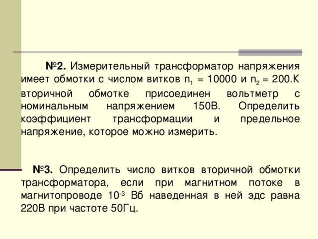 № 2. Измерительный трансформатор напряжения имеет обмотки с числом витков n 1 = 10000 и n 2 = 200.К вторичной обмотке присоединен вольтметр с номинальным напряжением 150В. Определить коэффициент трансформации и предельное напряжение, которое можно измерить.   № 3. Определить число витков вторичной обмотки трансформатора, если при магнитном потоке в магнитопроводе 10 -3 Вб наведенная в ней эдс равна 220В при частоте 50Гц.