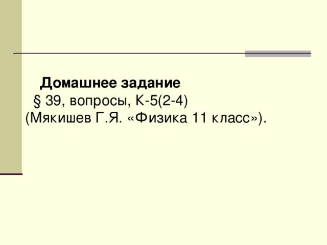 Домашнее задание  § 39, вопросы, К-5(2-4)  (Мякишев Г.Я. «Физика 11 класс»).