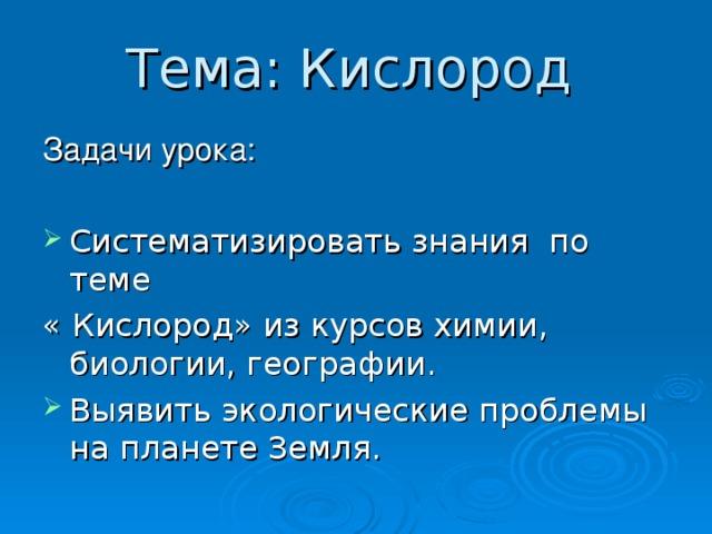 Тема: Кислород  Систематизировать знания по теме « Кислород» из курсов химии, биологии, географии.
