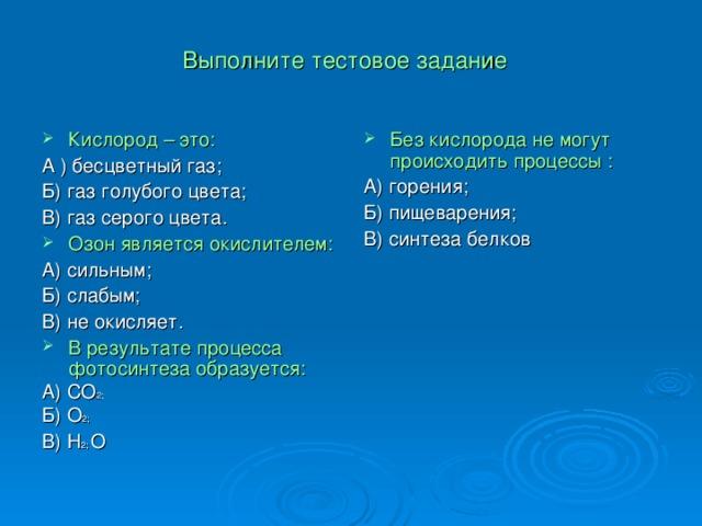 Выполните тестовое задание Кислород – это: Без кислорода не могут происходить процессы : А ) бесцветный газ; Б) газ голубого цвета; В) газ серого цвета. А) горения; Б) пищеварения; В) синтеза белков Озон является окислителем: А) сильным; Б) слабым; В) не окисляет. В результате процесса фотосинтеза образуется: А) СО 2; Б) О 2; В) Н 2; О