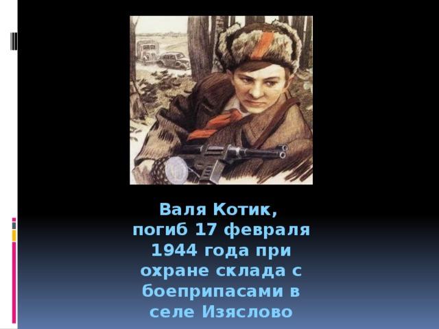 Валя Котик, погиб 17 февраля 1944 года при охране склада с боеприпасами в селе Изяслово