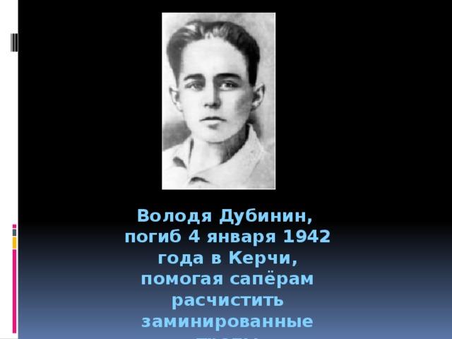 Володя Дубинин, погиб 4 января 1942 года в Керчи, помогая сапёрам расчистить заминированные тропы