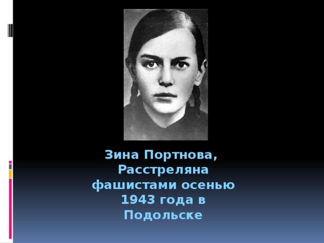 Зина Портнова, Расстреляна фашистами осенью 1943 года в Подольске