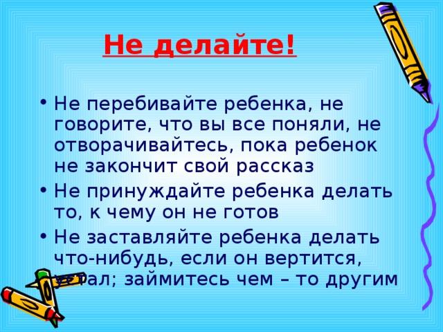 Не делайте! Не перебивайте ребенка, не говорите, что вы все поняли, не отворачивайтесь, пока ребенок не закончит свой рассказ Не принуждайте ребенка делать то, к чему он не готов Не заставляйте ребенка делать что-нибудь, если он вертится, устал; займитесь чем – то другим